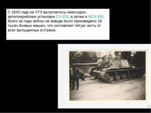С 1943 года на ЧТЗ выпускались самоходно-артиллерийские установкиСУ-152, а