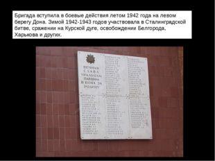 Бригада вступила в боевые действия летом 1942 года на левом берегу Дона. Зим