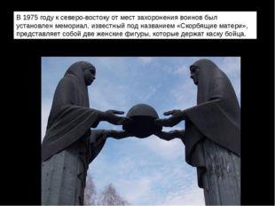 В 1975 году к северо-востоку от мест захоронения воинов был установлен мемор