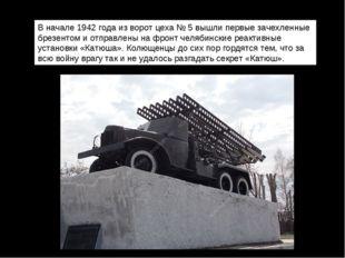В начале 1942 года из ворот цеха № 5 вышли первые зачехленные брезентом и от