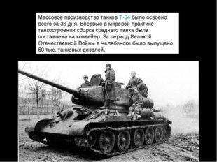 Массовое производство танковТ-34было освоено всего за 33 дня. Впервые в ми