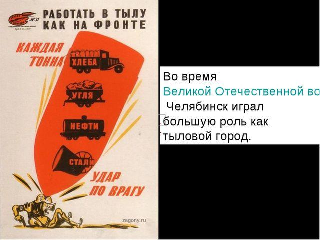 Во времяВеликой Отечественной войныЧелябинск играл большую роль как тылово...