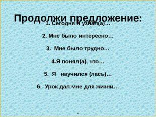 1. Сегодня я узнал(а)… 2. Мне было интересно… 3. Мне было трудно… 4.Я понял(