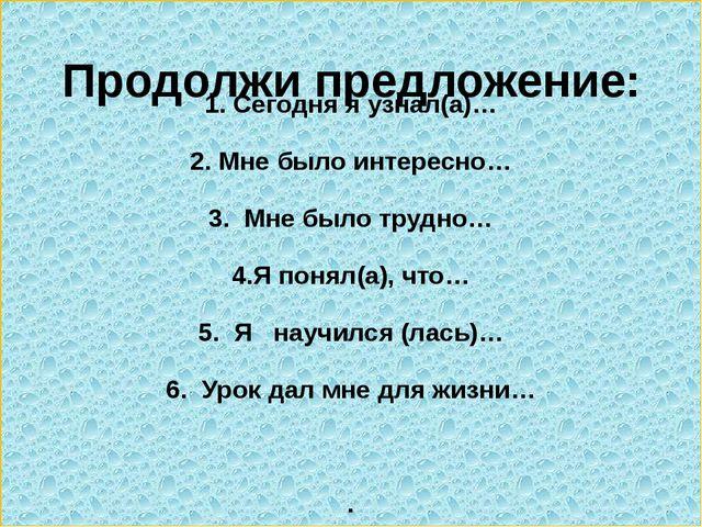 1. Сегодня я узнал(а)… 2. Мне было интересно… 3. Мне было трудно… 4.Я понял(...