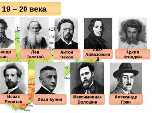 19 – 20 века Александр Пушкин Лев Толстой Антон Чехов Иван Айвазовский Архип