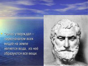 Фалес утверждал – первоначалом всех вещей на земле является вода, из неё обра