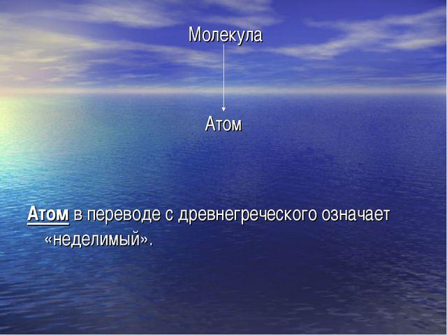 Молекула Атом Атом в переводе с древнегреческого означает «неделимый».