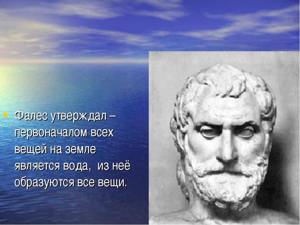 Фалес утверждал – первоначалом всех вещей на земле является вода, из неё обра...