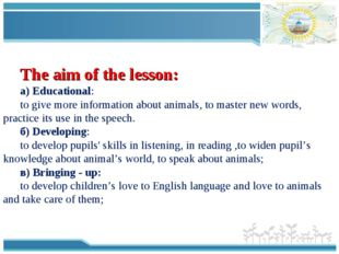 The aim of the lesson: а) Educational: to give more information about animals
