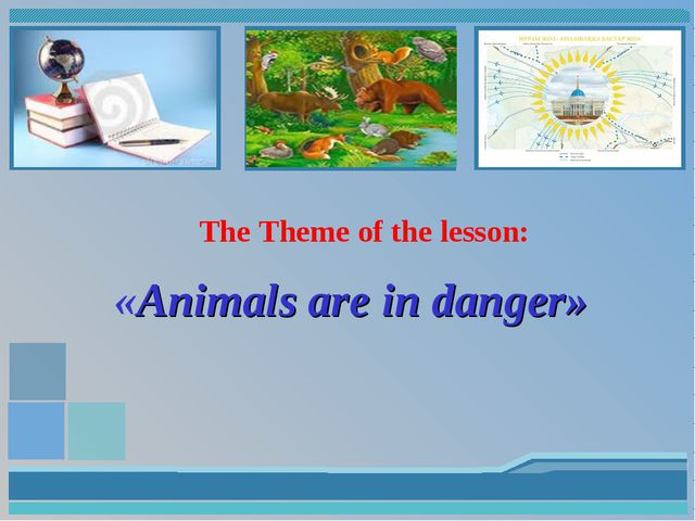 The Theme of the lesson: «Animals are in danger»