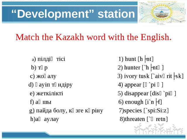 """Development"" station Match the Kazakh word with the English. a) пілдің тісі..."