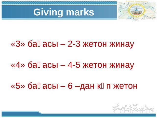 Giving marks «3» бағасы – 2-3 жетон жинау «4» бағасы – 4-5 жетон жинау «5» б...