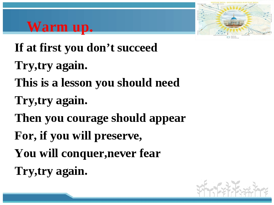 Warm up. If at first you don't succeed Try,try again. This is a lesson you s...