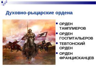 Духовно-рыцарские ордена ОРДЕН ТАМПЛИЕРОВ ОРДЕН ГОСПИТАЛЬЕРОВ ТЕВТОНСКИЙ ОРДЕ