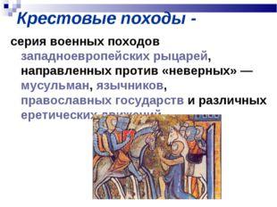 Крестовые походы - серия военных походов западноевропейских рыцарей, направле