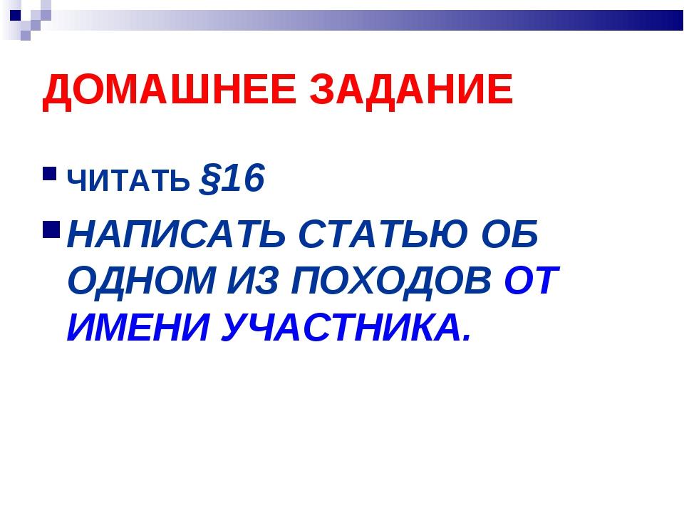 ДОМАШНЕЕ ЗАДАНИЕ ЧИТАТЬ §16 НАПИСАТЬ СТАТЬЮ ОБ ОДНОМ ИЗ ПОХОДОВ ОТ ИМЕНИ УЧАС...