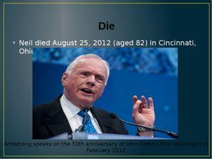 Die Neil died August 25, 2012 (aged 82) in Cincinnati, Ohio, U.S.A. Armstrong