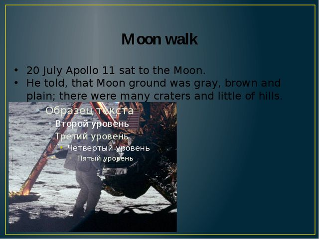 Moon walk 20 July Apollo 11 sat to the Moon. He told, that Moon ground was gr...