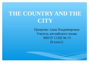 THE COUNTRY AND THE CITY Проценко Анна Владимировна Учитель английского языка