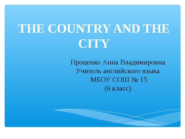 THE COUNTRY AND THE CITY Проценко Анна Владимировна Учитель английского языка...