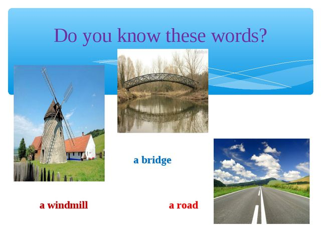 Do you know these words? a windmill a bridge a road