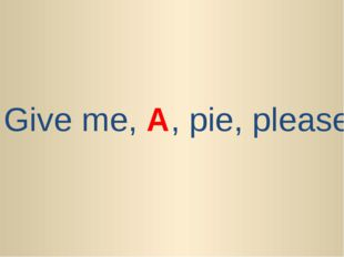 Give me, A, pie, please.