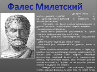 Фале́с(др.-греч.Θαλῆς ὁ Μιλήσιος,640/624—548/545 до н. э.)—древнегреч