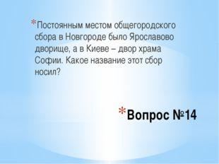 Вопрос №14 Постоянным местом общегородского сбора в Новгороде было Ярославово