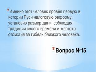 Вопрос №15 Именно этот человек провёл первую в истории Руси налоговую реформу