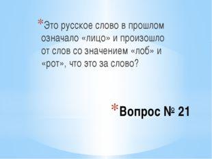 Вопрос № 21 Это русское слово в прошлом означало «лицо» и произошло от слов с