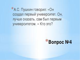 Вопрос №4 А.С. Пушкин говорил: «Он создал первый университет. Он, лучше сказа