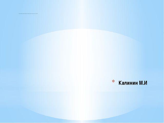 Калинин М.И «Родная земля становиться ещё более близкой и родной, когда знае...