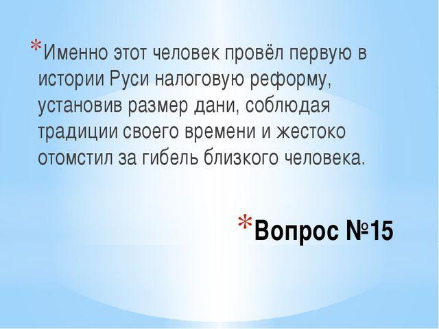 Вопрос №15 Именно этот человек провёл первую в истории Руси налоговую реформу...