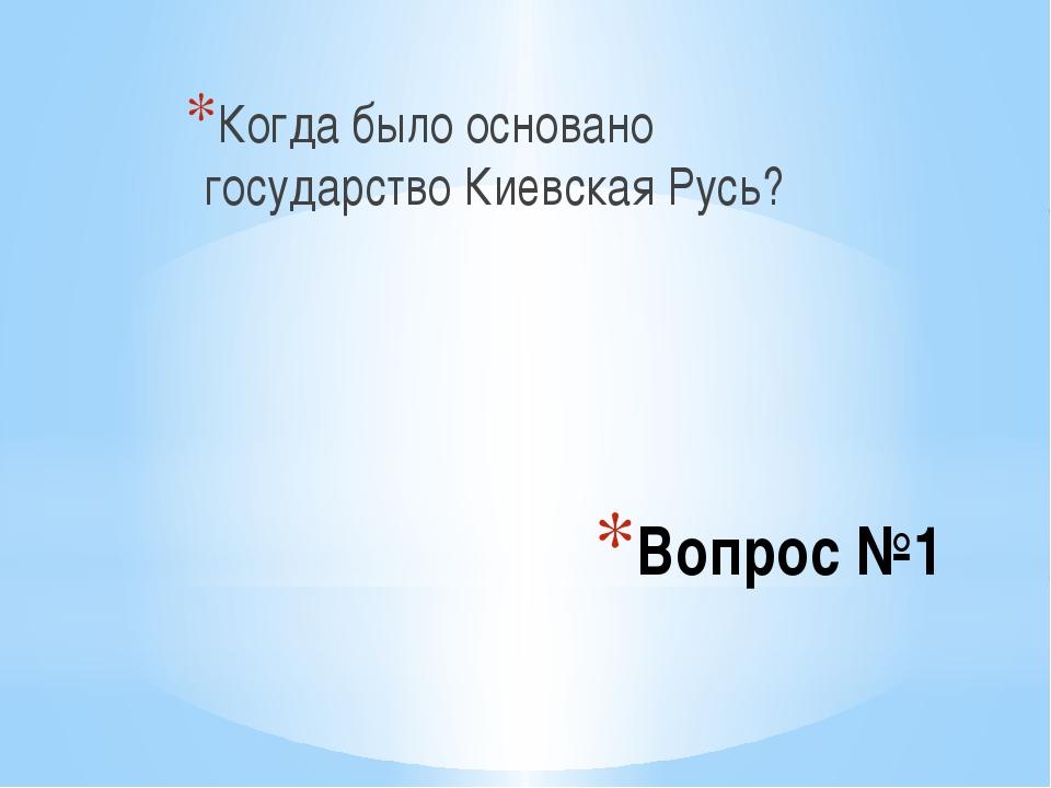 Вопрос №1 Когда было основано государство Киевская Русь?