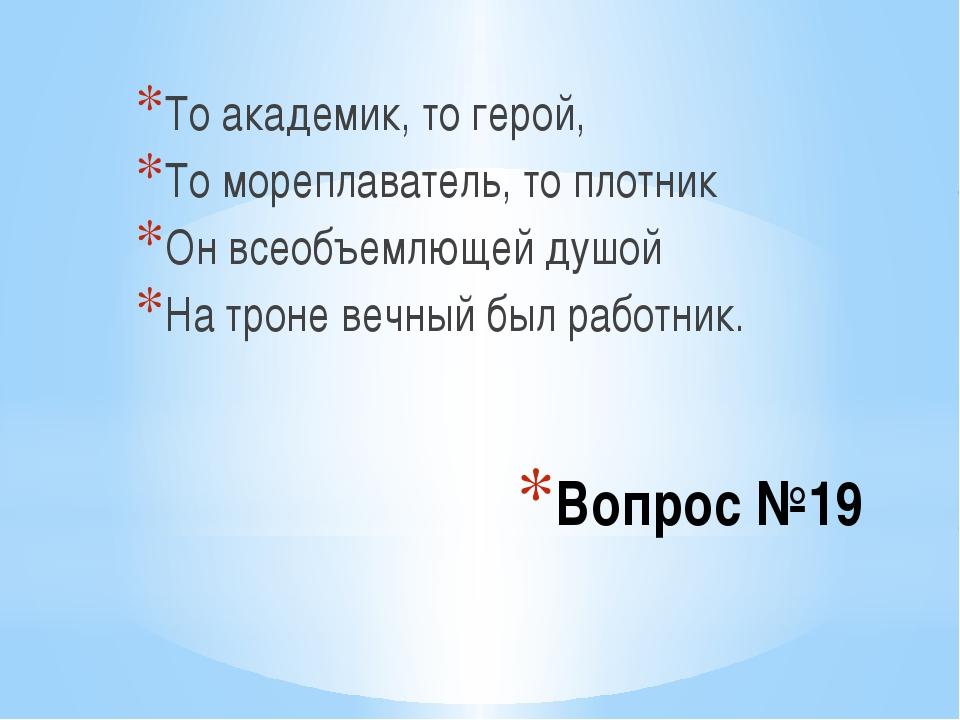 Вопрос №19 То академик, то герой, То мореплаватель, то плотник Он всеобъемлющ...