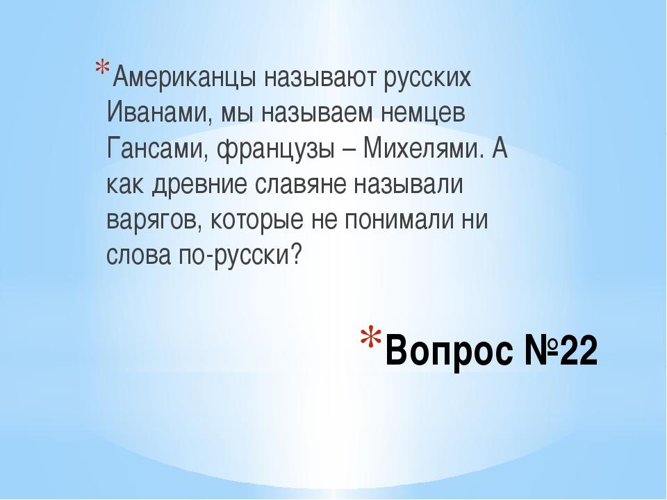 Вопрос №22 Американцы называют русских Иванами, мы называем немцев Гансами, ф...