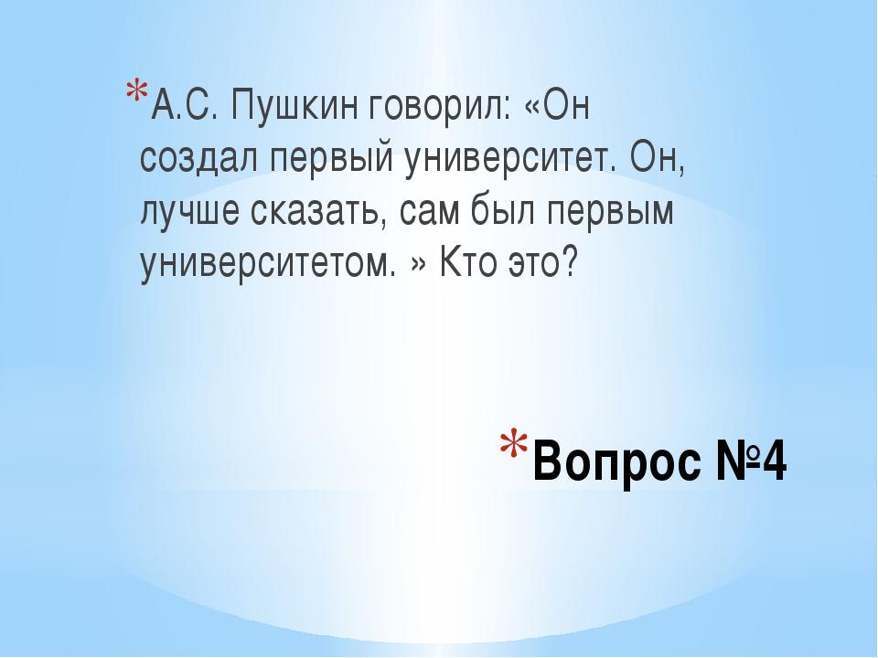 Вопрос №4 А.С. Пушкин говорил: «Он создал первый университет. Он, лучше сказа...