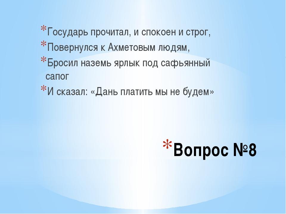 Вопрос №8 Государь прочитал, и спокоен и строг, Повернулся к Ахметовым людям,...