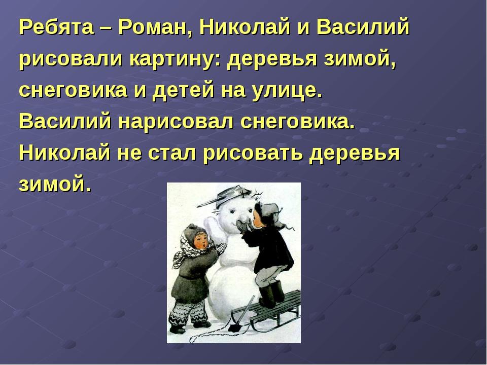 Ребята – Роман, Николай и Василий рисовали картину: деревья зимой, снеговика...