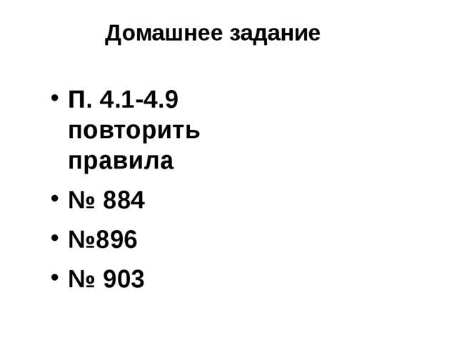 П. 4.1-4.9 повторить правила № 884 №896 № 903 Домашнее задание