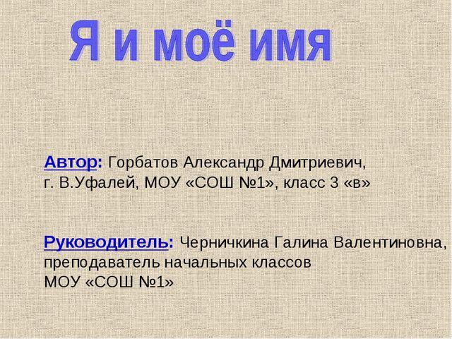 Автор: Горбатов Александр Дмитриевич, г. В.Уфалей, МОУ «СОШ №1», класс 3 «в»...