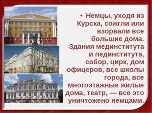 Немцы, уходя из Курска, сожгли или взорвали все большие дома. Здания мединсти