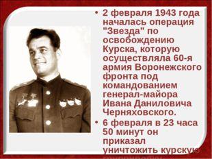 """2 февраля 1943 года началась операция """"Звезда"""" по освобождению Курска, котору"""