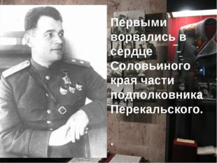 Первыми ворвались в сердце Соловьиного края части подполковника Перекальского