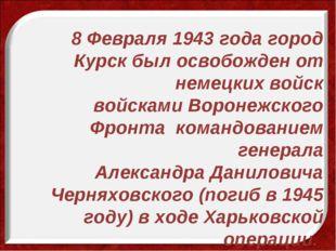 8 Февраля 1943 года город Курск был освобожден от немецких войск войсками Вор