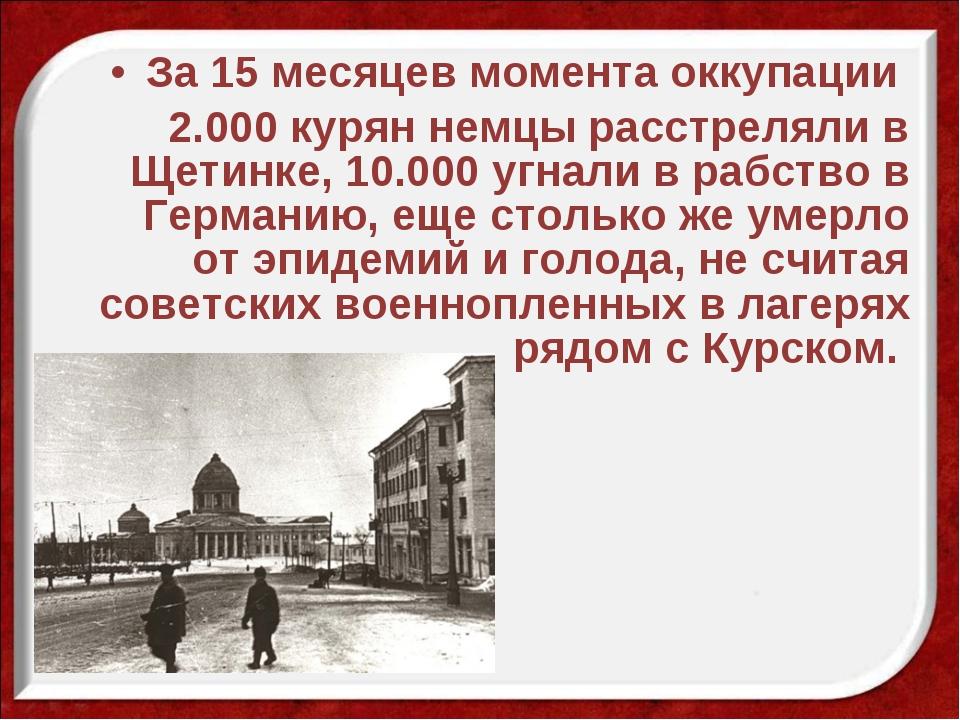 За 15 месяцев момента оккупации 2.000 курян немцы расстреляли в Щетинке, 10.0...