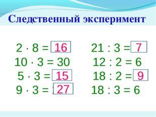 Следственный эксперимент 2 · 8 = 14 21 : 3 = 6 10 · 3 = 30 12 : 2 = 6 5 · 3 =
