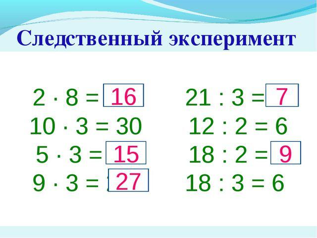 Следственный эксперимент 2 · 8 = 14 21 : 3 = 6 10 · 3 = 30 12 : 2 = 6 5 · 3 =...