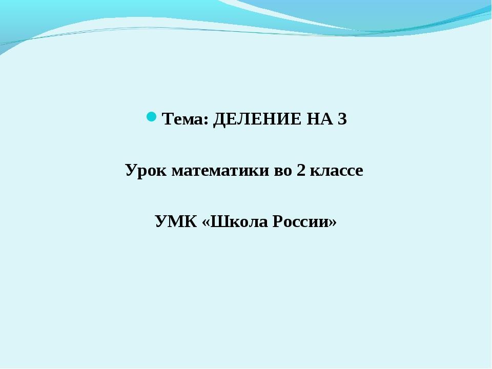 Тема: ДЕЛЕНИЕ НА 3 Урок математики во 2 классе УМК «Школа России»