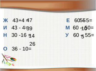 Ж 43+4 = Е 60 – 5= И 43 - 4= М 60 – 50= Н 30 -16 = У 60 – 55= О 36 - 10= 47